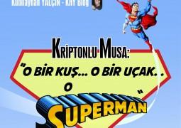 KRİPTONLU MUSA: O Bir Kuş, O Bir Uçak, O Bir Superman… – Kubilayhan Yalçın